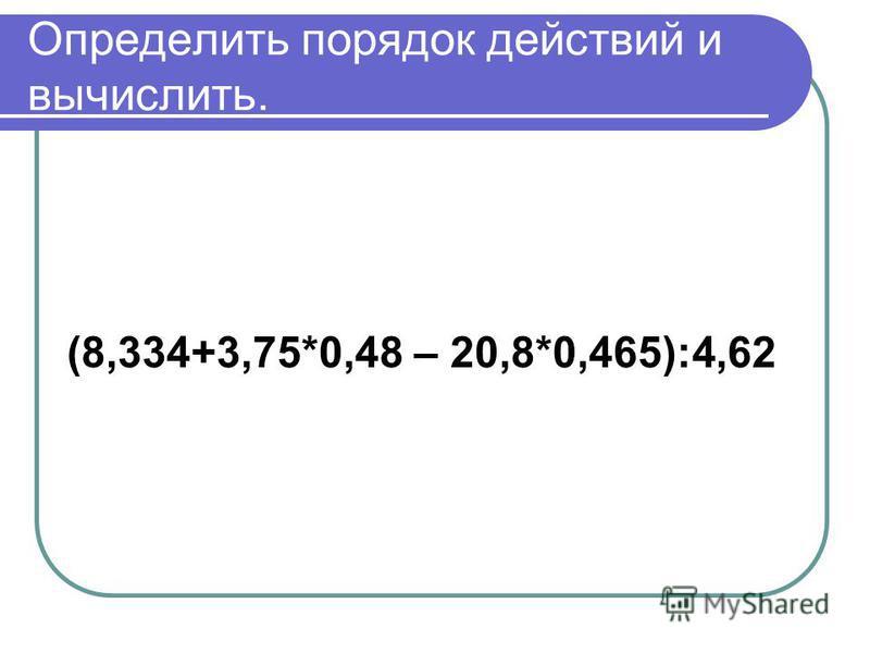 Определить порядок действий и вычислить. (8,334+3,75*0,48 – 20,8*0,465):4,62