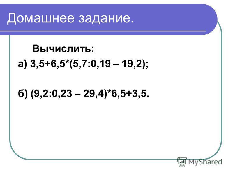 Домашнее задание. Вычислить: а) 3,5+6,5*(5,7:0,19 – 19,2); б) (9,2:0,23 – 29,4)*6,5+3,5.