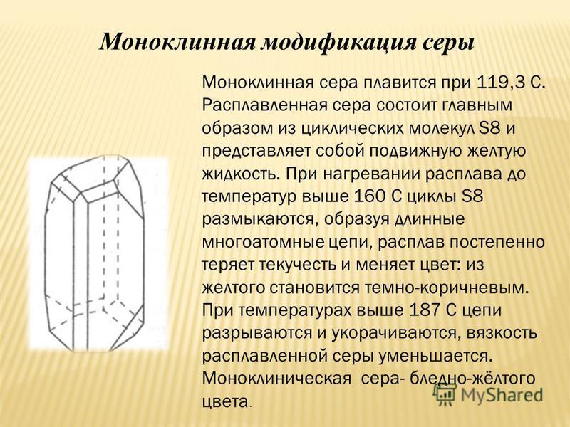 Моноклинная модификация серы Моноклинная сера плавится при 119, 3 С. Расплавленная сера состоит главным образом из циклических молекул S8 и представляет собой подвижную желтую жидкость. При нагревании расплава до температур выше 160 С циклы S8 размык