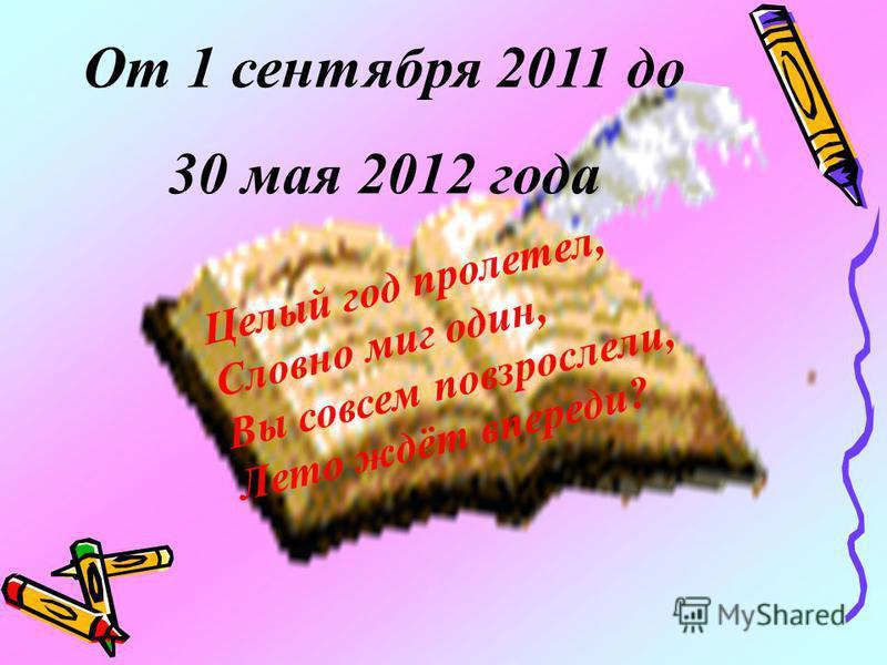 Целый год пролетел, Словно миг один, Вы совсем повзрослели, Лето ждёт впереди? От 1 сентября 2011 до 30 мая 2012 года