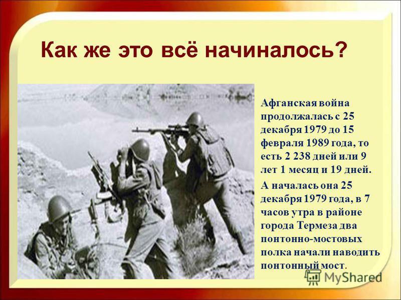 Афганская война продолжалась с 25 декабря 1979 до 15 февраля 1989 года, то есть 2 238 дней или 9 лет 1 месяц и 19 дней. А началась она 25 декабря 1979 года, в 7 часов утра в районе города Термеза два понтонно-мостовых полка начали наводить понтонный