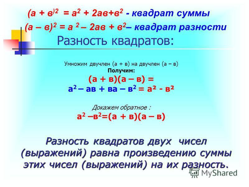 Разность квадратов: Умножим двучлен (а + в) на двучлен (а – в) Получим: (а + в)(а – в) = а 2 – ав + ва – в 2 = а² - в² Докажем обратное : а 2 –в 2 =(а + в)(а – в) Разность квадратов двух чисел (выражений) равна произведению суммы этих чисел (выражени