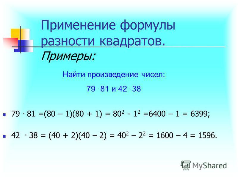 Применение формулы разности квадратов. Примеры: 79. 81 =(80 – 1)(80 + 1) = 80 2 - 1 2 =6400 – 1 = 6399; 42. 38 = (40 + 2)(40 – 2) = 40 2 – 2 2 = 1600 – 4 = 1596. Найти произведение чисел: 79. 81 и 42. 38