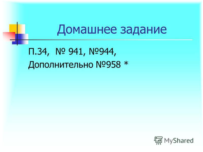 Домашнее задание П.34, 941, 944, Дополнительно 958 *