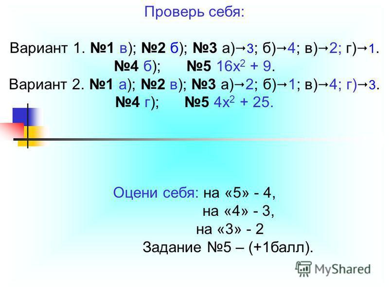 Проверь себя: Вариант 1. 1 в); 2 б); 3 а) 3 ; б) 4; в) 2; г) 1. 4 б); 5 16x 2 + 9. Вариант 2. 1 а); 2 в); 3 а) 2; б) 1; в) 4; г) 3. 4 г); 5 4 х 2 + 25. Оцени себя: на «5» - 4, на «4» - 3, на «3» - 2 Задание 5 – (+1 балл).