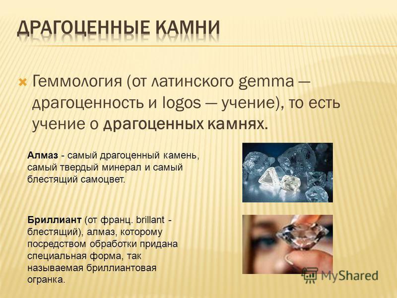 Геммология (от латинского gemma драгоценность и logos учение), то есть учение о драгоценных камнях. Алмаз - самый драгоценный камень, самый твердый минерал и самый блестящий самоцвет. Бриллиант (от франц. brillant - блестящий), алмаз, которому посред