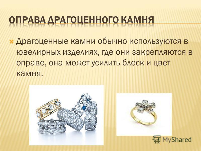 Драгоценные камни обычно используются в ювелирных изделиях, где они закрепляются в оправе, она может усилить блеск и цвет камня.