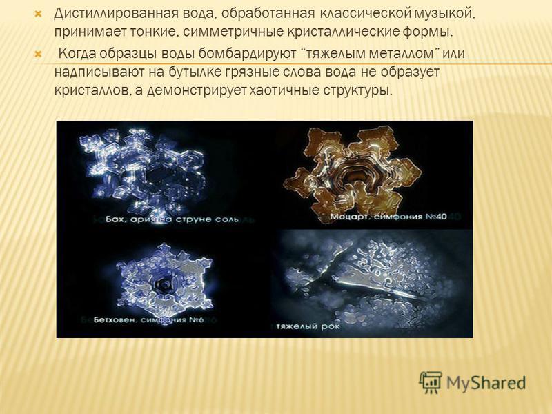 Дистиллированная вода, обработанная классической музыкой, принимает тонкие, симметричные кристаллические формы. Когда образцы воды бомбардируют тяжелым металлом или надписывают на бутылке грязные слова вода не образует кристаллов, а демонстрирует хао