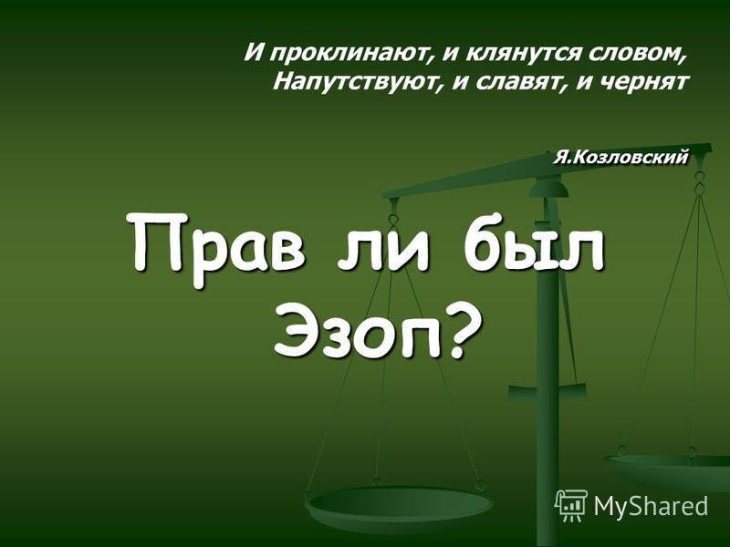 Я.Козловский И проклинают, и клянутся словом, Напутствуют, и славят, и чернят Я.Козловский Прав ли был Эзоп?