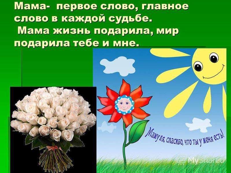 Мама- первое слово, главное слово в каждой судьбе. Мама жизнь подарила, мир подарила тебе и мне.