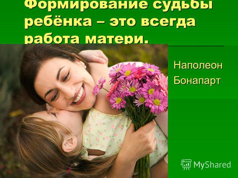 Формирование судьбы ребёнка – это всегда работа матери. Наполеон Наполеон Бонапарт Бонапарт