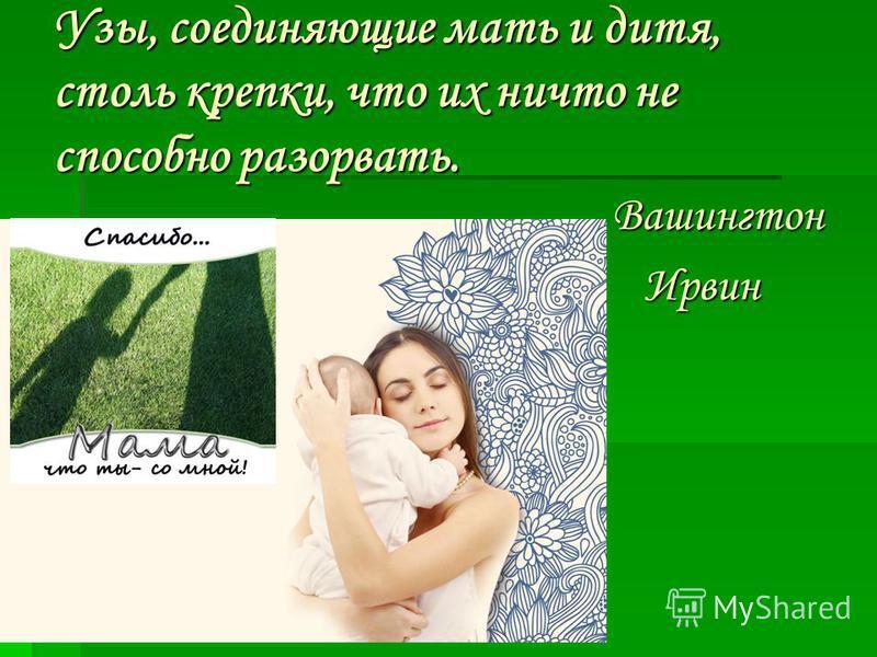Узы, соединяющие мать и дитя, столь крепки, что их ничто не способно разорвать. Вашингтон Вашингтон Ирвин Ирвин
