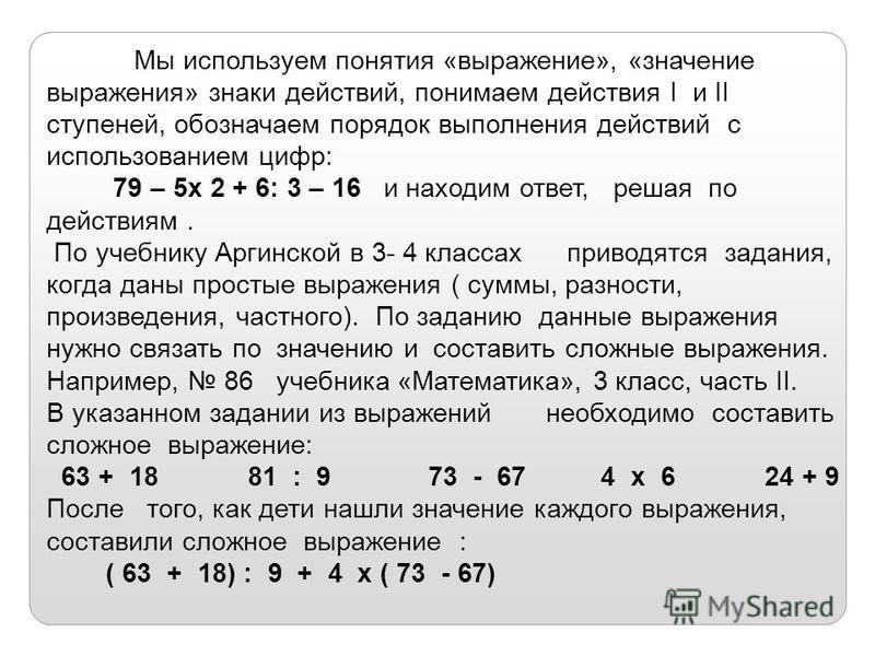 Мы используем понятия «выражение», «значение выражения» знаки действий, понимаем действия I и II ступеней, обозначаем порядок выполнения действий с использованием цифр: 79 – 5 х 2 + 6: 3 – 16 и находим ответ, решая по действиям. По учебнику Аргинской