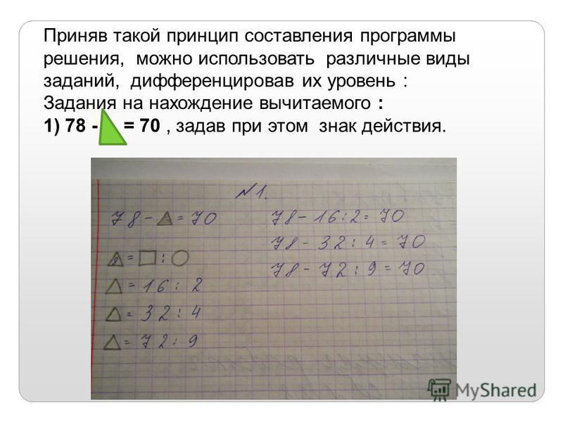 Приняв такой принцип составления программы решения, можно использовать различные виды заданий, дифференцировав их уровень : Задания на нахождение вычитаемого : 1) 78 - = 70, задав при этом знак действия.