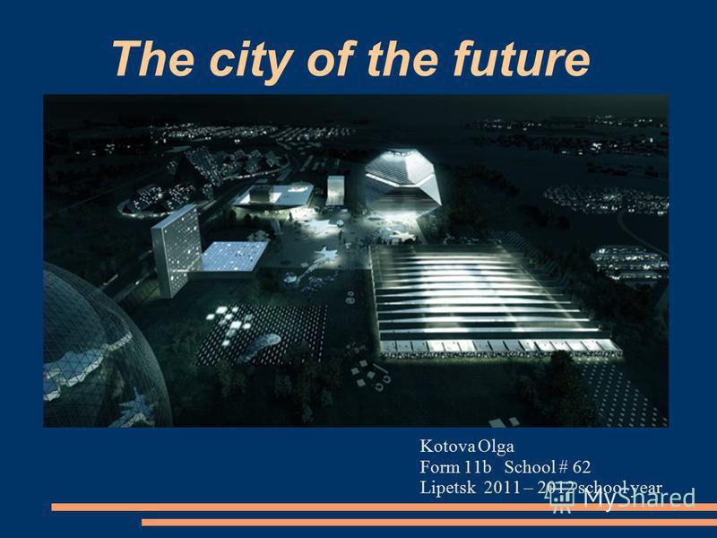 The city of the future Kotova Olga Form 11b School # 62 Lipetsk 2011 – 2012 school year