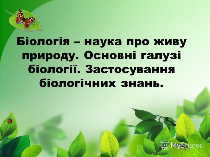 Біологія – наука про живу природу. Основні галузі біології. Застосування біологічних знань.