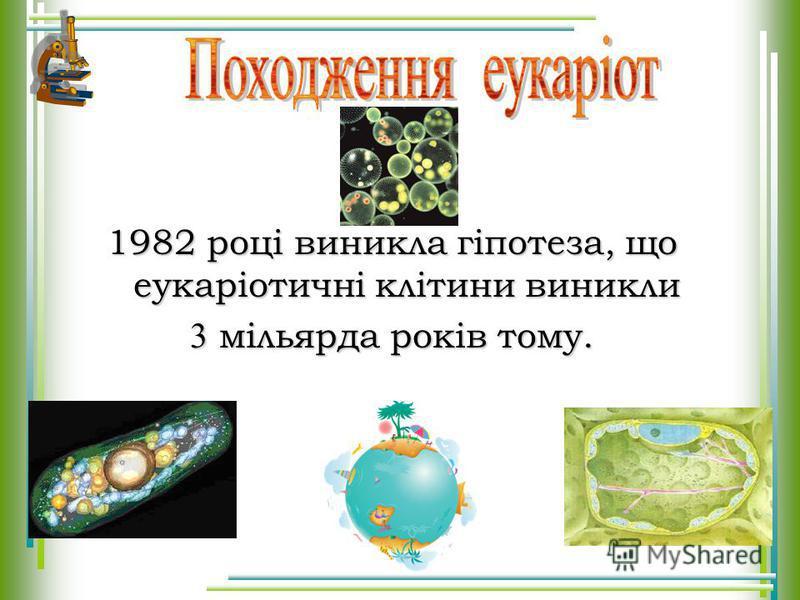 1982 році виникла гіпотеза, що еукаріотичні клітини виникли 3 мільярда років тому.