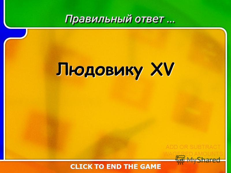 Last Answer Правильный ответ … Людовику ХV CLICK TO END THE GAME ADD OR SUBTRACT WAGERED AMOUNTS