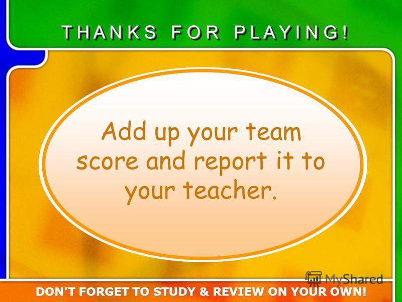 Turn in team score Add up your team score and report it to your teacher. T H A N K S F O R P L A Y I N G ! DONT FORGET TO STUDY & REVIEW ON YOUR OWN!