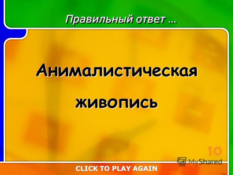 1:10 Answer Правильный ответ … Анималистическаяживопись CLICK TO PLAY AGAIN 10