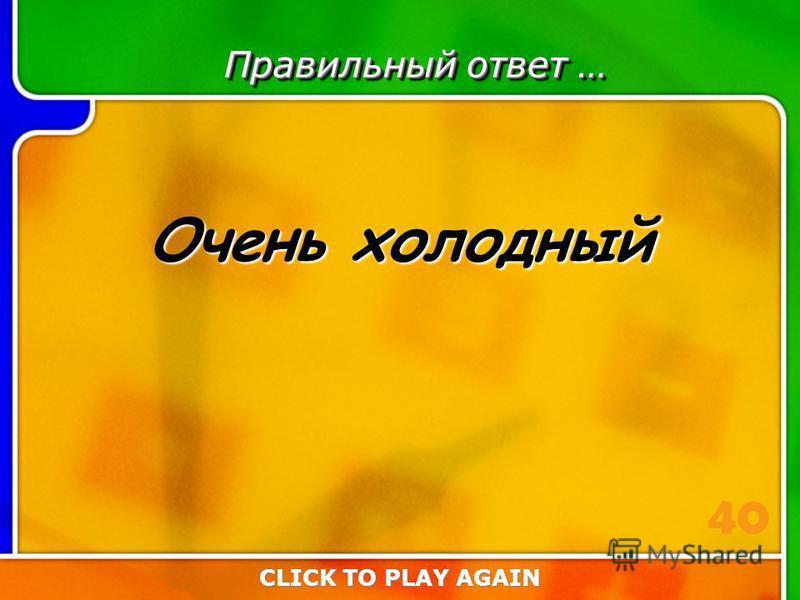 1:40 Answer Правильный ответ … Очень холодный CLICK TO PLAY AGAIN 40