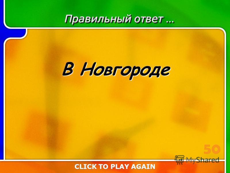 2:50 Answer Правильный ответ … В Новгороде CLICK TO PLAY AGAIN 50