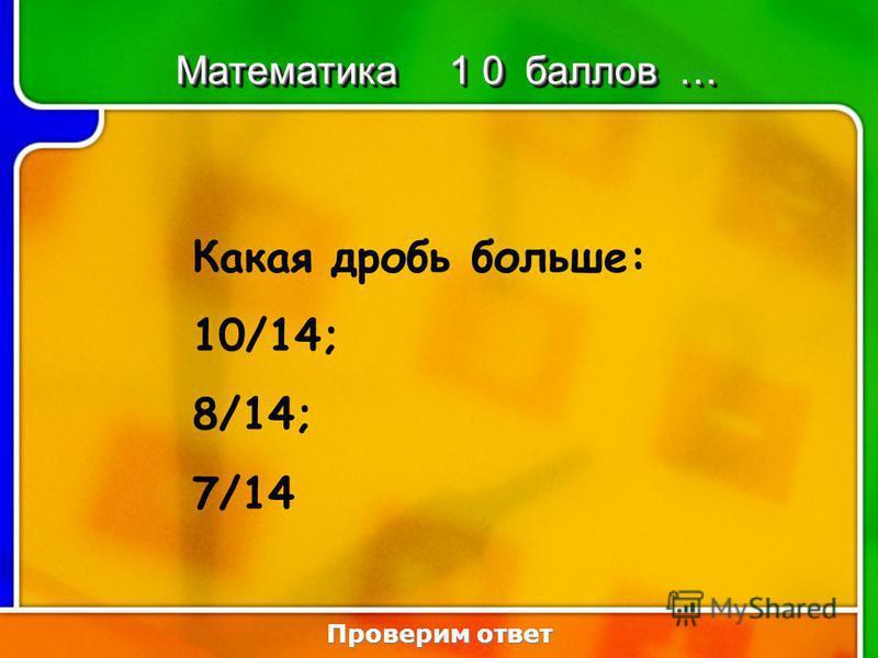 3:103:10 Какая дробь больше: 10/14; 8/14; 7/14 Проверим ответ Математика 1 0 баллов …