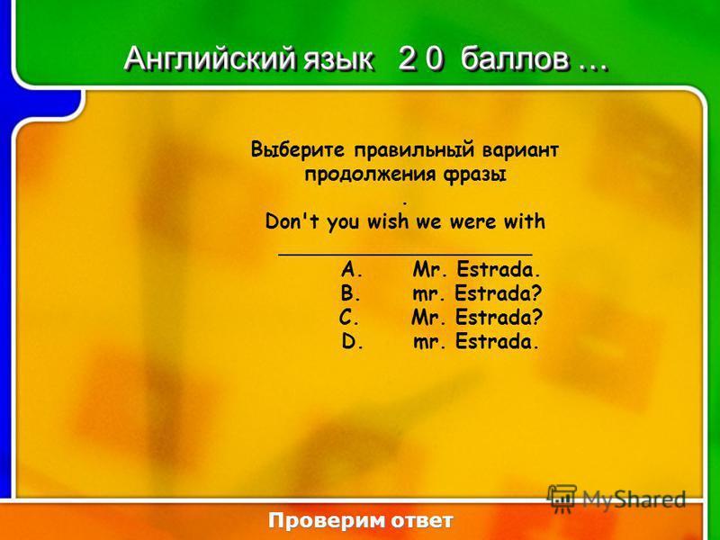 6:206:20 Выберите правильный вариант продолжения фразы. Don't you wish we were with ____________________ A.Mr. Estrada. B.mr. Estrada? C.Mr. Estrada? D.mr. Estrada. Проверим ответ Английский язык 2 0 баллов …