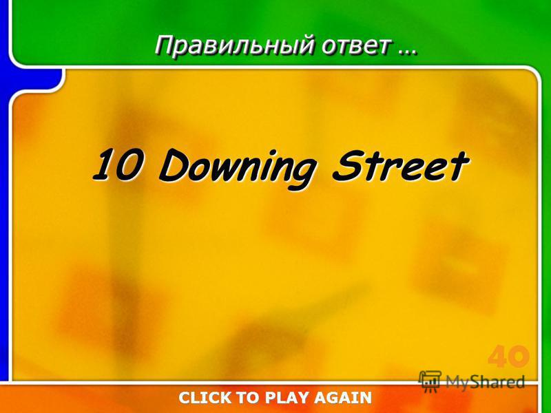 6:40 Answer Правильный ответ … 10 Downing Street CLICK TO PLAY AGAIN 40