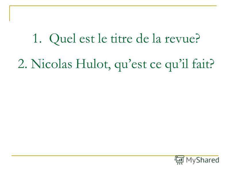 2. Nicolas Hulot, quest ce quil fait? 1. Quel est le titre de la revue?