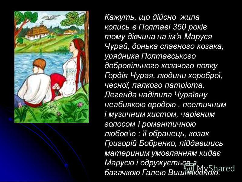 Кажуть, що дійсно жила колись в Полтаві 350 років тому дівчина на імя Маруся Чурай, донька славного козака, урядника Полтавського добровільного козачого полку Гордія Чурая, людини хороброї, чесної, палкого патріота. Легенда наділила Чураївну неабияко