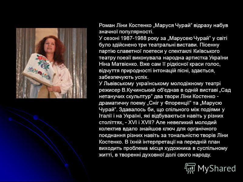Роман Ліни Костенко Маруся Чурай відразу набув значної популярності. У сезоні 1987-1988 року за Марусею Чурай у світі було здійснено три театральні вистави. Пісенну партію славетної поетеси у спектаклі Київського театру поезії виконувала народна арти