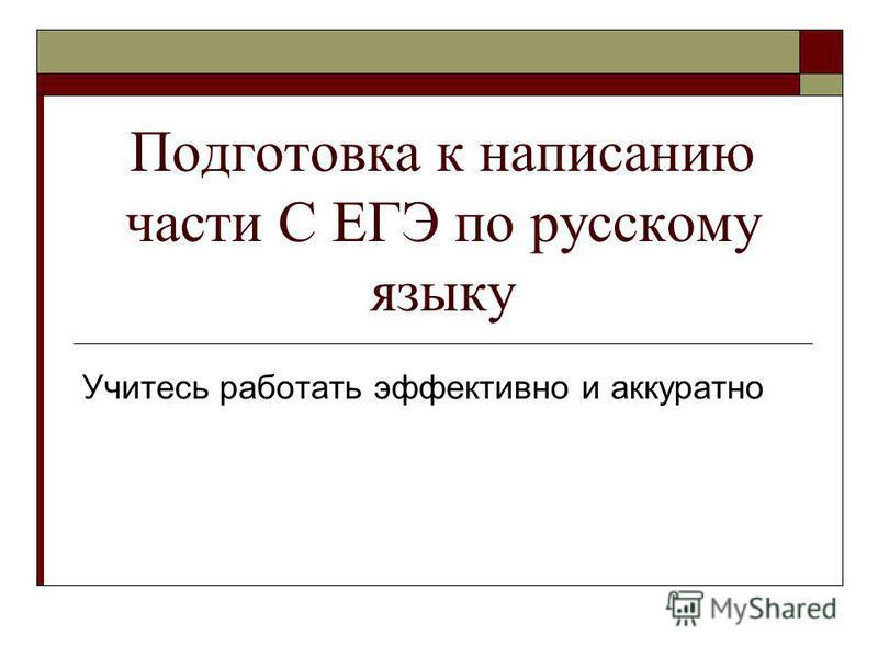Подготовка к написанию части С ЕГЭ по русскому языку Учитесь работать эффективно и аккуратно