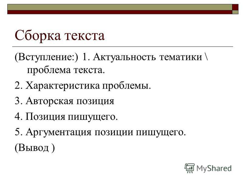 Сборка текста (Вступление:) 1. Актуальность тематики \ проблема текста. 2. Характеристика проблемы. 3. Авторская позиция 4. Позиция пишущего. 5. Аргументация позиции пишущего. (Вывод )