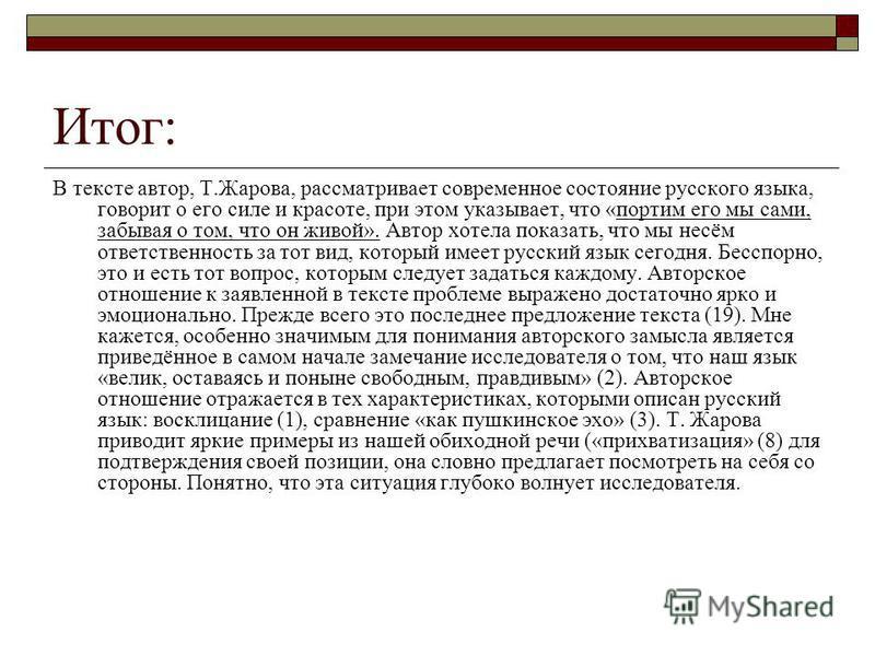 Итог: В тексте автор, Т.Жарова, рассматривает современное состояние русского языка, говорит о его силе и красоте, при этом указывает, что «портим его мы сами, забывая о том, что он живой». Автор хотела показать, что мы несём ответственность за тот ви