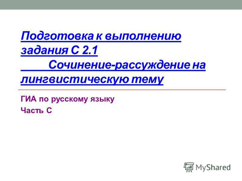 Подготовка к выполнению задания С 2.1 Сочинение-рассуждение на лингвистическую тему ГИА по русскому языку Часть С