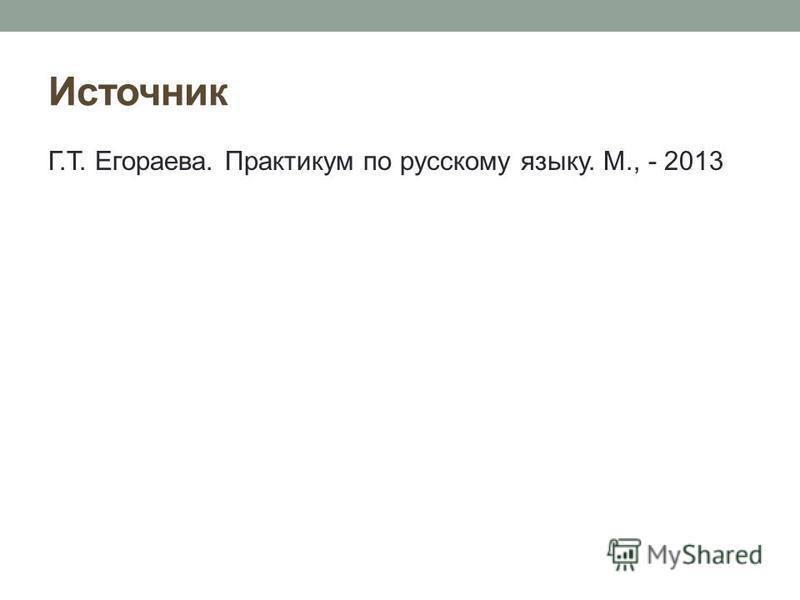 Источник Г.Т. Егораева. Практикум по русскому языку. М., - 2013