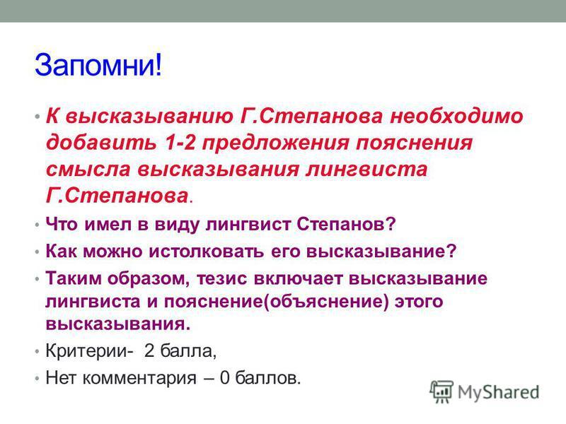Запомни! К высказыванию Г.Степанова необходимо добавить 1-2 предложения пояснения смысла высказывания лингвиста Г.Степанова. Что имел в виду лингвист Степанов? Как можно истолковать его высказывание? Таким образом, тезис включает высказывание лингвис
