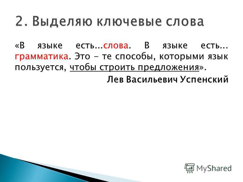 «В языке есть...слова. В языке есть... грамматика. Это - те способы, которыми язык пользуется, чтобы строить предложения». Лев Васильевич Успенский