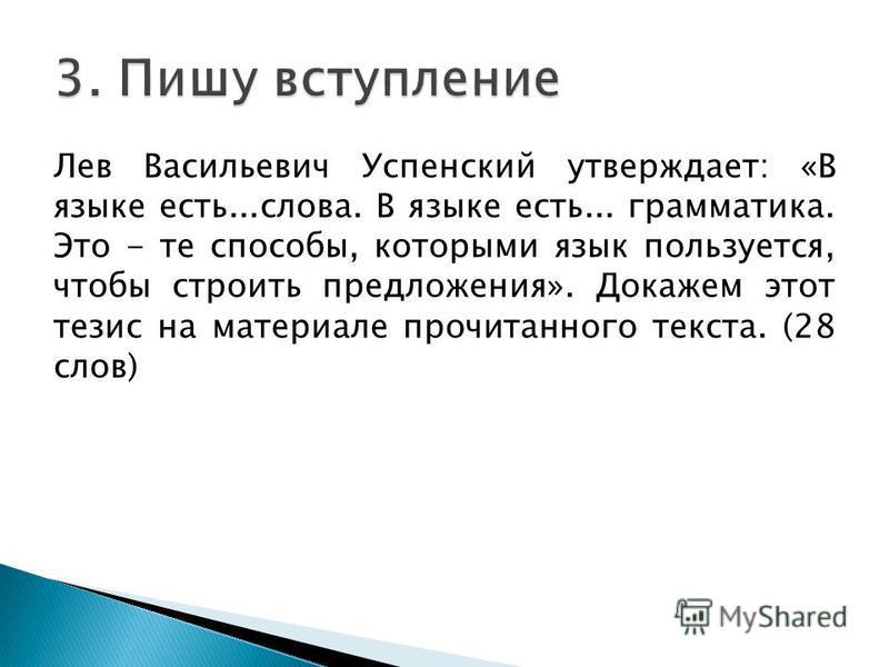 Лев Васильевич Успенский утверждает: «В языке есть...слова. В языке есть... грамматика. Это - те способы, которыми язык пользуется, чтобы строить предложения». Докажем этот тезис на материале прочитанного текста. (28 слов)