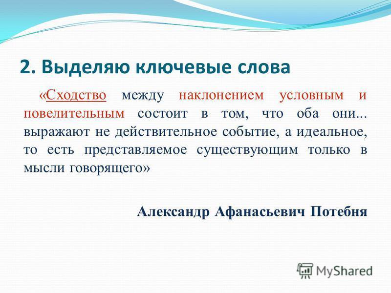 2. Выделяю ключевые слова «Сходство между наклонением условным и повелительным состоит в том, что оба они... выражают не действительное событие, а идеальное, то есть представляемое существующим только в мысли говорящего» Александр Афанасьевич Потебня