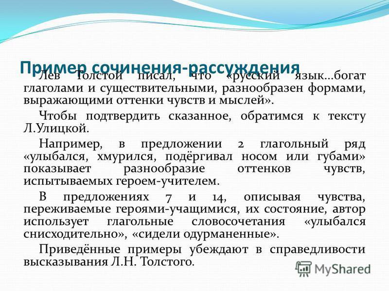 Пример сочинения-рассуждения Лев Толстой писал, что «русский язык...богат глаголами и существительными, разнообразен формами, выражающими оттенки чувств и мыслей». Чтобы подтвердить сказанное, обратимся к тексту Л.Улицкой. Например, в предложении 2 г