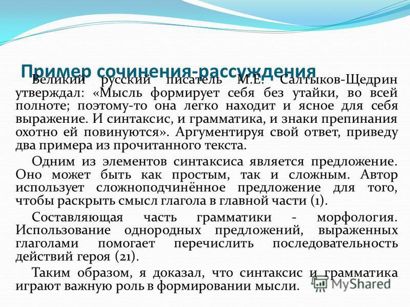 Пример сочинения-рассуждения Великий русский писатель М.Е. Салтыков-Щедрин утверждал: «Мысль формирует себя без утайки, во всей полноте; поэтому-то она легко находит и ясное для себя выражение. И синтаксис, и грамматика, и знаки препинания охотно ей