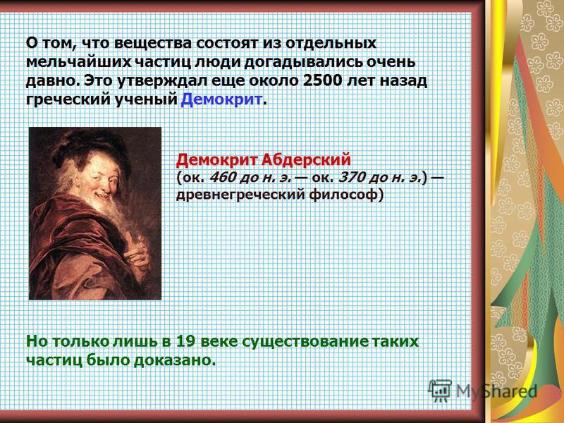 О том, что вещества состоят из отдельных мельчайших частиц люди догадывались очень давно. Это утверждал еще около 2500 лет назад греческий ученый Демокрит. Демокрит Абдерский (ок. 460 до н. э. ок. 370 до н. э.) древнегреческий философ) Но только лишь