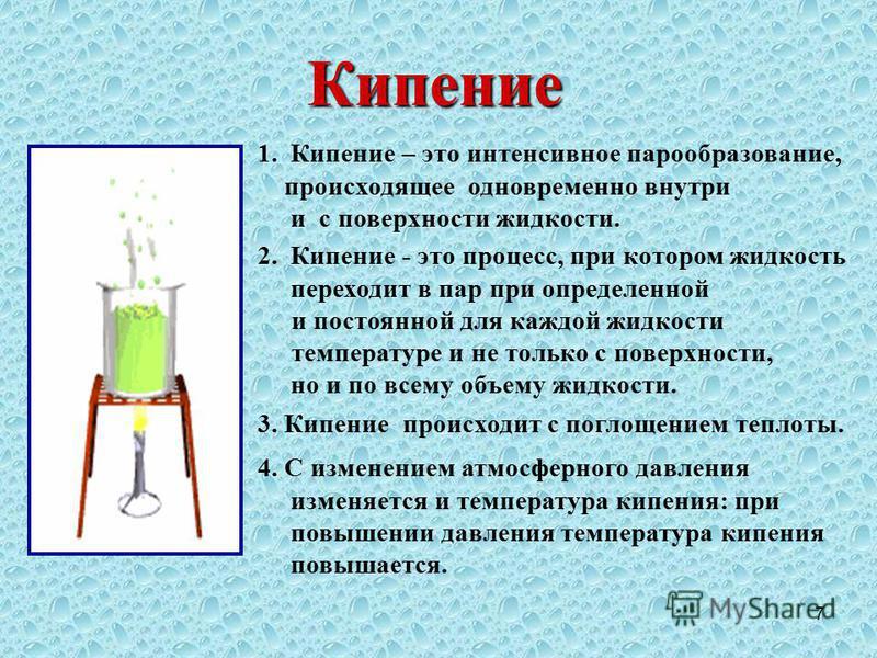 7 Кипение 2. Кипение - это процесс, при котором жидкость переходит в пар при определенной и постоянной для каждой жидкости температуре и не только с поверхности, но и по всему объему жидкости. 3. Кипение происходит с поглощением теплоты. 4. С изменен