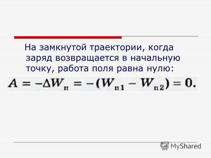 На замкнутой траектории, когда заряд возвращается в начальную точку, работа поля равна нулю: