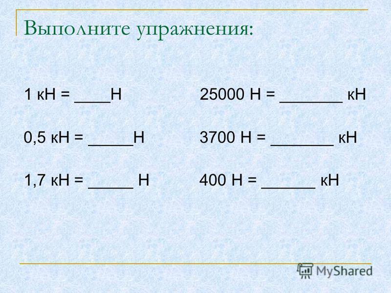 Выполните упражнения: 1 кН = ____Н 25000 Н = _______ кН 0,5 кН = _____Н 3700 Н = _______ кН 1,7 кН = _____ Н 400 Н = ______ кН