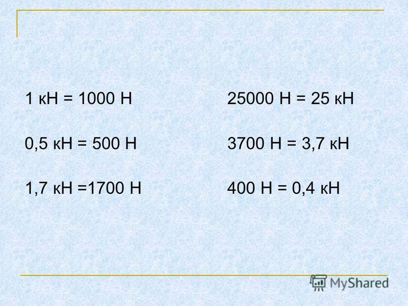1 кН = 1000 Н 25000 Н = 25 кН 0,5 кН = 500 Н 3700 Н = 3,7 кН 1,7 кН =1700 Н 400 Н = 0,4 кН