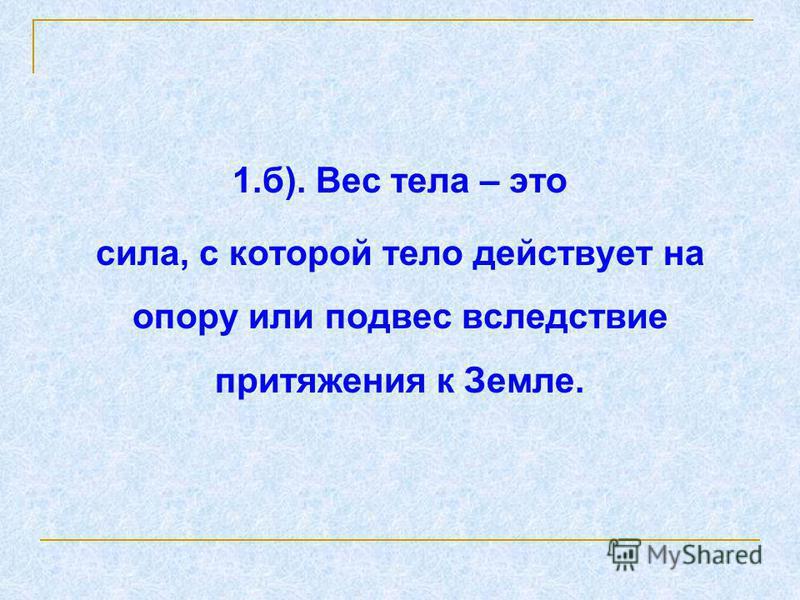 1.б). Вес тела – это сила, с которой тело действует на опору или подвес вследствие притяжения к Земле.