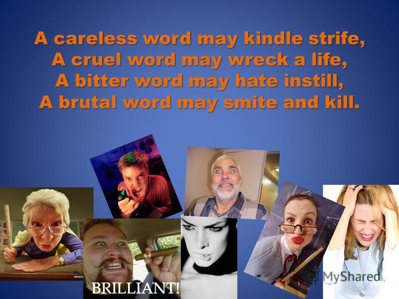 A careless word may kindle strife, A cruel word may wreck a life, A bitter word may hate instill, A brutal word may smite and kill.